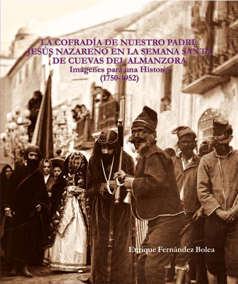 LA COFRADÍA DE NUESTRO PADRE JESÚS NAZARENO EN LA SEMANA SANTA DE CUEVAS DEL ALMANZORA. IMÁGENES PARA UNA HISTORIA (1750-1952)
