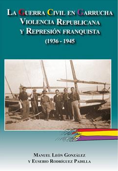 LA GUERRA CIVIL EN GARRUCHA. VIOLENCIA REPUBLICANA Y REPRESIÓN FRANQUISTA (1936-1945)