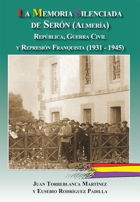 LA MEMORIA SILENCIADA DE SERÓN (ALMERÍA). REPÚBLICA, GUERRA CIVIL Y REPRESIÓN FRANQUISTA (1931-1945)